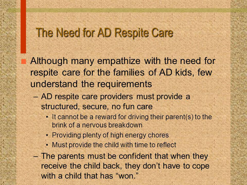 The Need for AD Respite Care n Although many empathize with the need for respite care for the families of AD kids, few understand the requirements –AD respite care providers must provide a structured, secure, no fun care It cannot be a reward for driving their parent(s) to the brink of a nervous breakdown Providing plenty of high energy chores Must provide the child with time to reflect –The parents must be confident that when they receive the child back, they dont have to cope with a child that has won.
