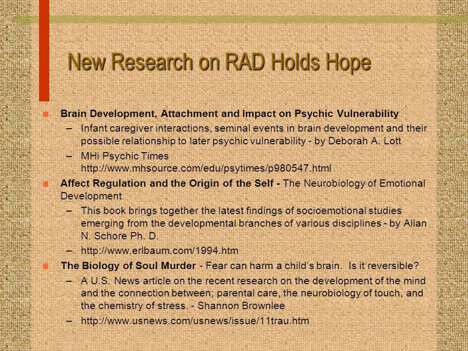 New Research on RAD Holds Hope n Brain Development, Attachment and Impact on Psychic Vulnerability –Infant caregiver interactions, seminal events in brain development and their possible relationship to later psychic vulnerability - by Deborah A.