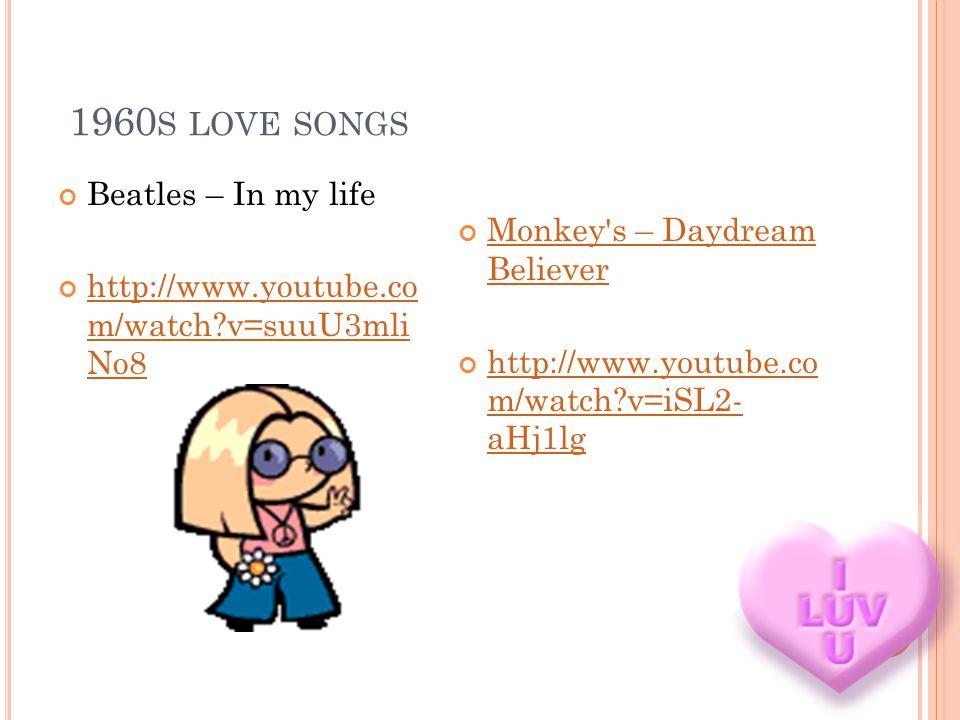 1960 S LOVE SONGS Beatles – In my life http://www.youtube.co m/watch v=suuU3mli No8 http://www.youtube.co m/watch v=suuU3mli No8 Monkey s – Daydream Believer Monkey s – Daydream Believer http://www.youtube.co m/watch v=iSL2- aHj1lg http://www.youtube.co m/watch v=iSL2- aHj1lg