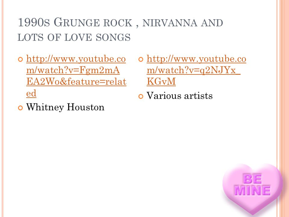1990 S G RUNGE ROCK, NIRVANNA AND LOTS OF LOVE SONGS http://www.youtube.co m/watch?v=Fgm2mA EA2Wo&feature=relat ed http://www.youtube.co m/watch?v=Fgm2mA EA2Wo&feature=relat ed Whitney Houston http://www.youtube.co m/watch?v=q2NJYx_ KGvM http://www.youtube.co m/watch?v=q2NJYx_ KGvM Various artists