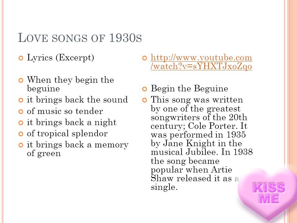 L OVE SONGS OF 1930 S Lyrics (Excerpt) When they begin the beguine it brings back the sound of music so tender it brings back a night of tropical splendor it brings back a memory of green http://www.youtube.com /watch v=sYHXTJxoZqo http://www.youtube.com /watch v=sYHXTJxoZqo Begin the Beguine This song was written by one of the greatest songwriters of the 20th century; Cole Porter.