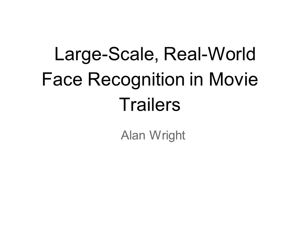 Large-Scale, Real-World Face Recognition in Movie Trailers Alan Wright