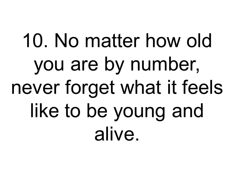 10. No matter how old you are by number, never forget what it feels like to be young and alive.