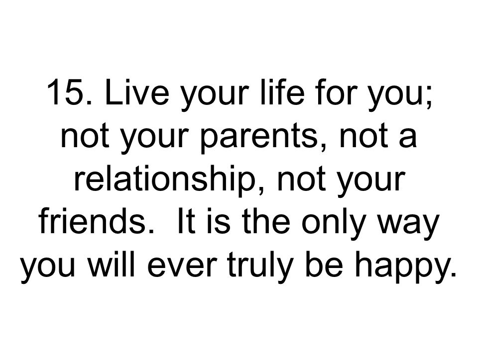 15.Live your life for you; not your parents, not a relationship, not your friends.