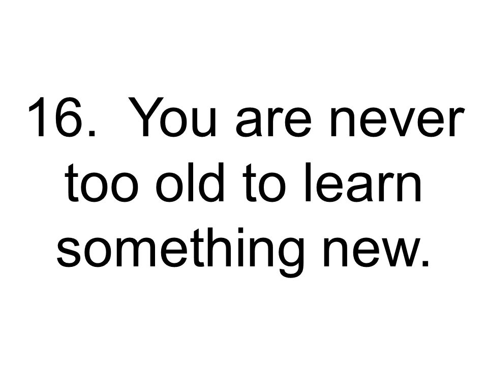 16. You are never too old to learn something new.