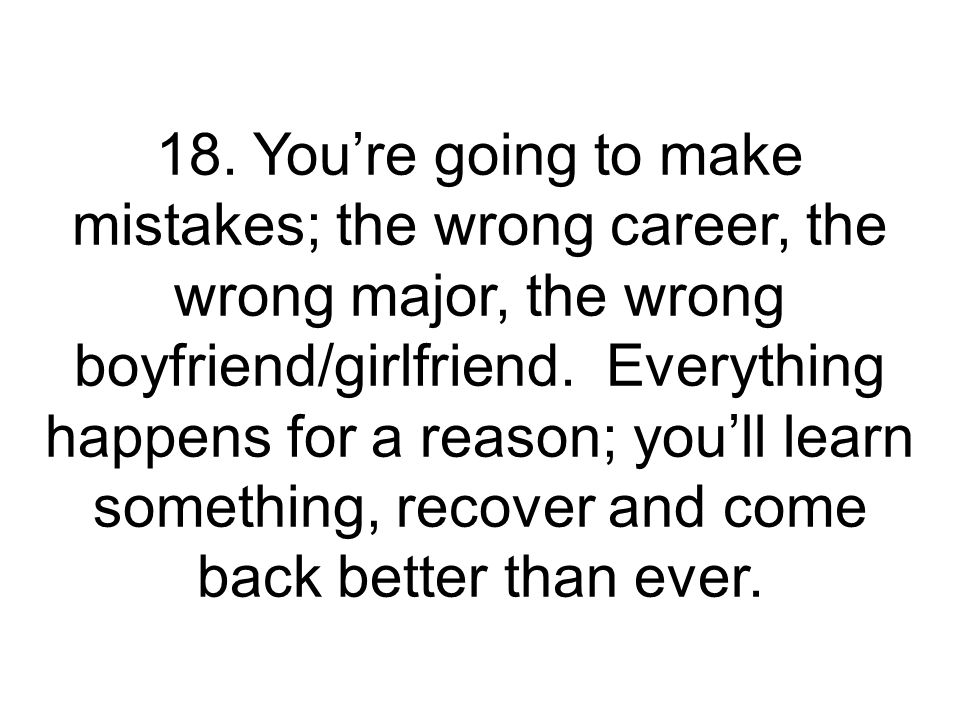18. Youre going to make mistakes; the wrong career, the wrong major, the wrong boyfriend/girlfriend. Everything happens for a reason; youll learn some