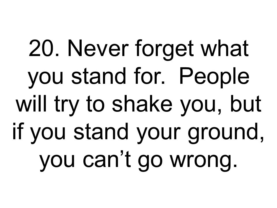 20.Never forget what you stand for.