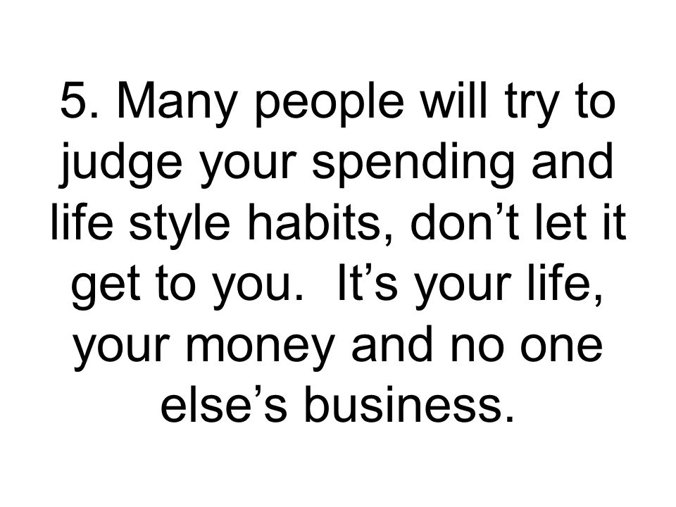 5.Many people will try to judge your spending and life style habits, dont let it get to you.