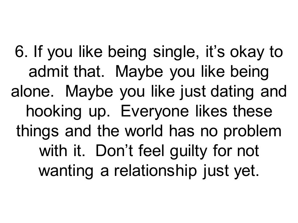 6.If you like being single, its okay to admit that.