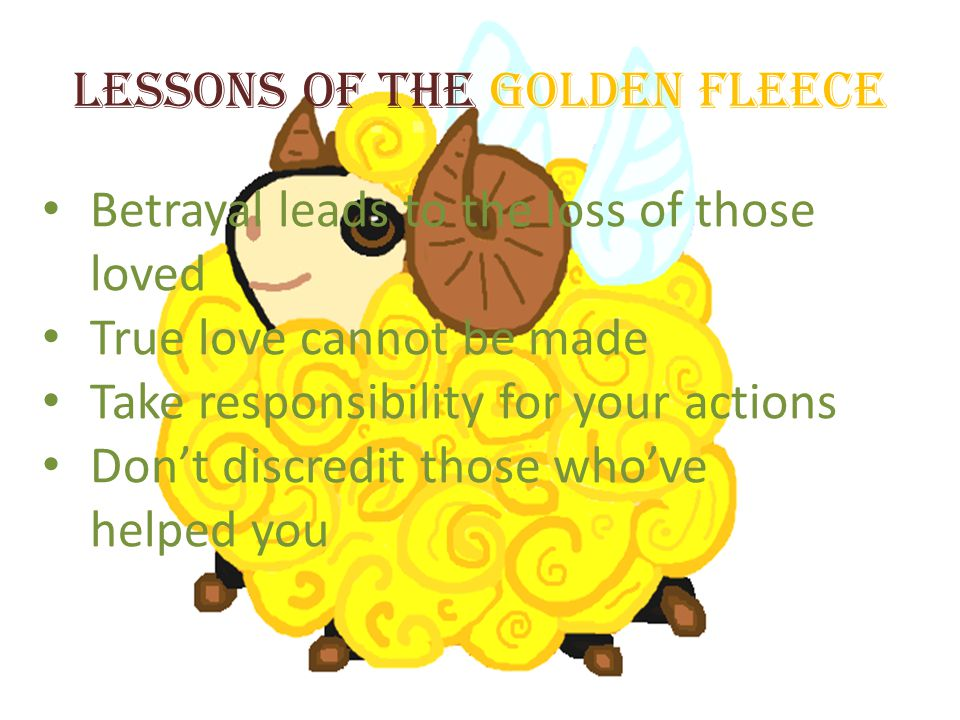 Lessons of the Golden Fleece Betrayal leads to the loss of those loved True love cannot be made Take responsibility for your actions Dont discredit th