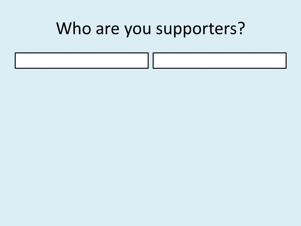 Who are you supporters?