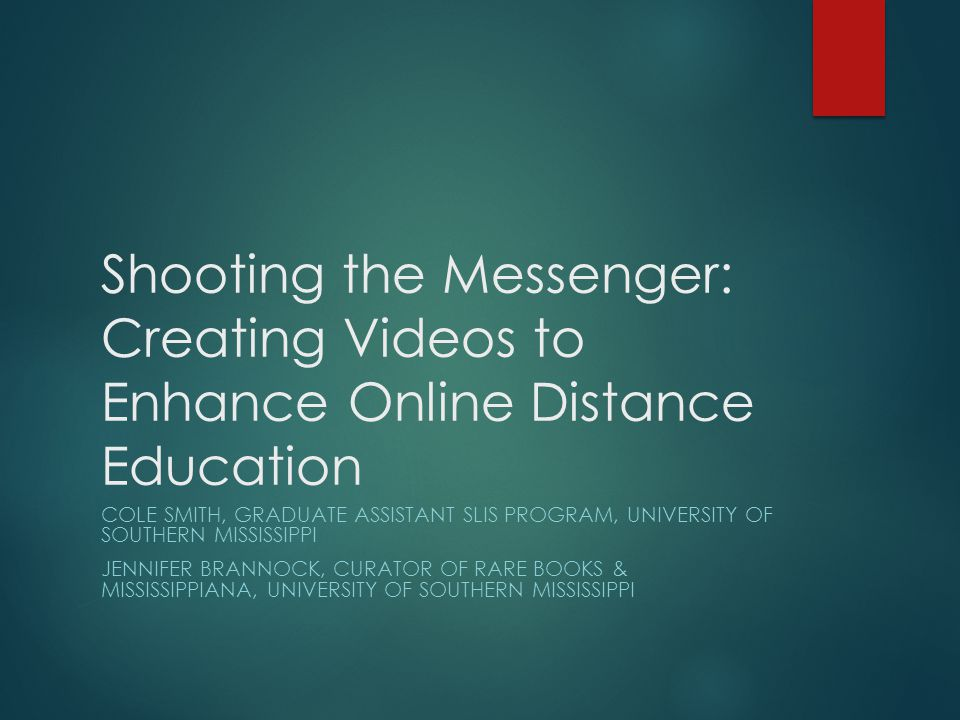 Shooting the Messenger: Creating Videos to Enhance Online Distance Education COLE SMITH, GRADUATE ASSISTANT SLIS PROGRAM, UNIVERSITY OF SOUTHERN MISSISSIPPI JENNIFER BRANNOCK, CURATOR OF RARE BOOKS & MISSISSIPPIANA, UNIVERSITY OF SOUTHERN MISSISSIPPI