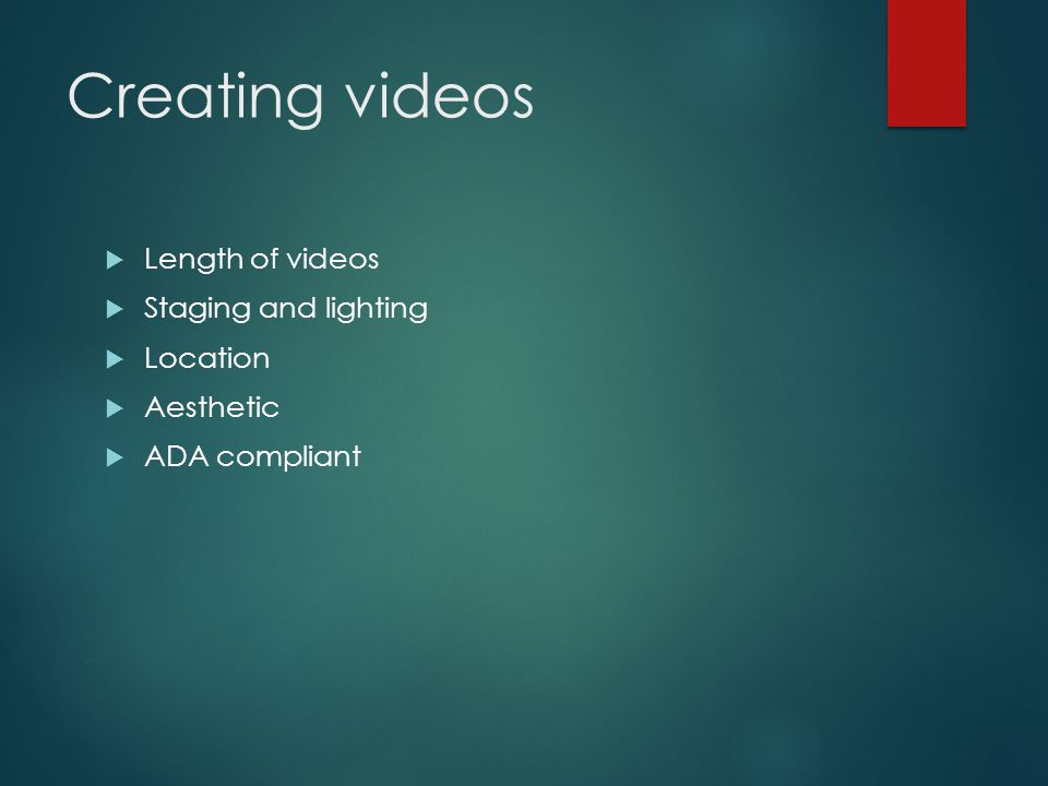 Creating videos Length of videos Staging and lighting Location Aesthetic ADA compliant