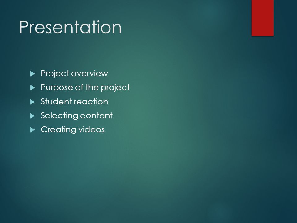 Presentation Project overview Purpose of the project Student reaction Selecting content Creating videos