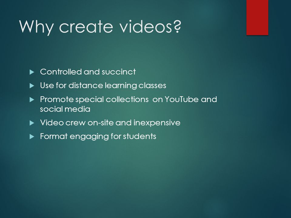 Why create videos? Controlled and succinct Use for distance learning classes Promote special collections on YouTube and social media Video crew on-sit
