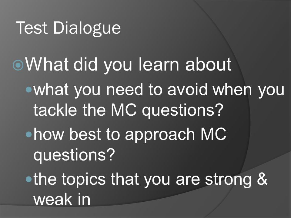 Test Dialogue What did you learn about what you need to avoid when you tackle the MC questions? how best to approach MC questions? the topics that you