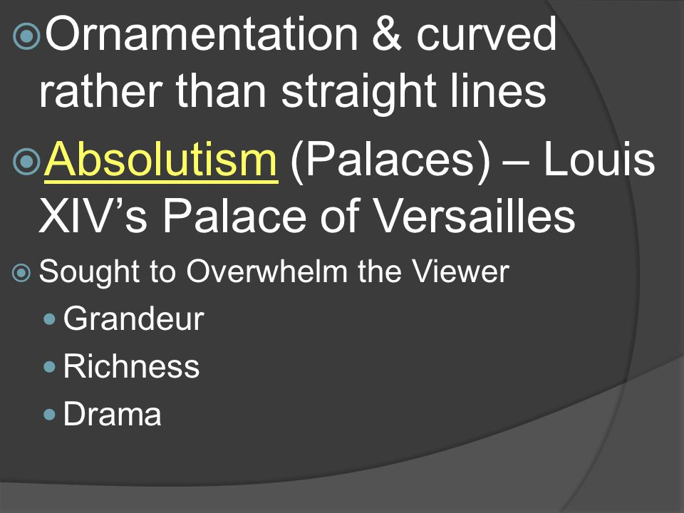 Ornamentation & curved rather than straight lines Absolutism (Palaces) – Louis XIVs Palace of Versailles Sought to Overwhelm the Viewer Grandeur Richn