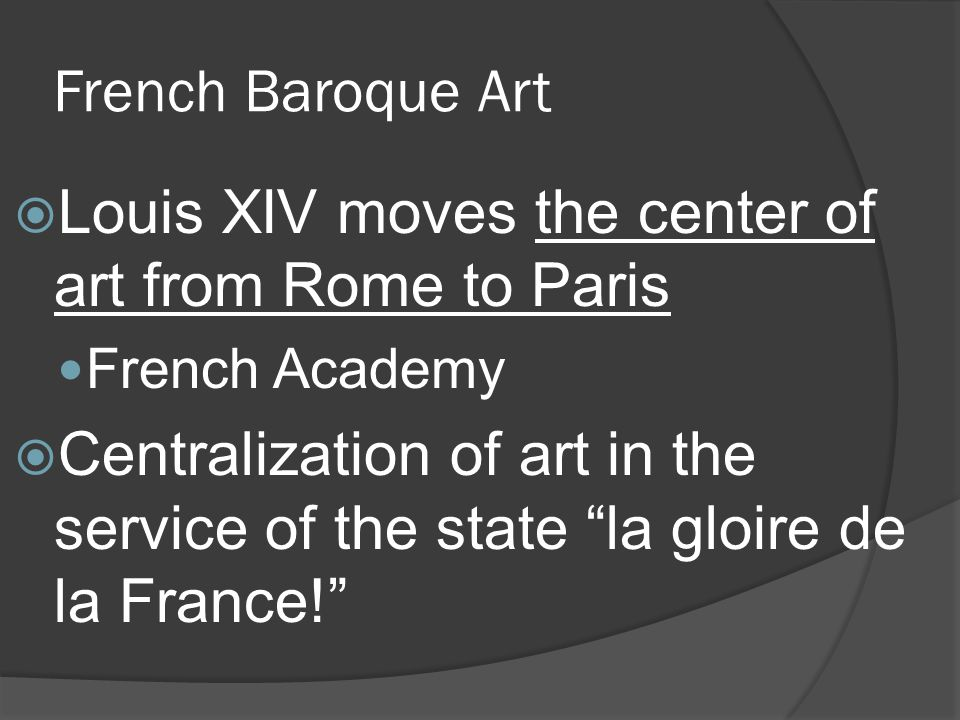 French Baroque Art Louis XIV moves the center of art from Rome to Paris French Academy Centralization of art in the service of the state la gloire de