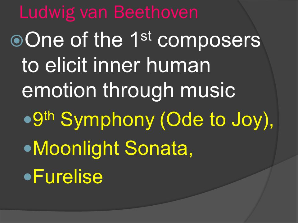 Ludwig van Beethoven One of the 1 st composers to elicit inner human emotion through music 9 th Symphony (Ode to Joy), Moonlight Sonata, Furelise