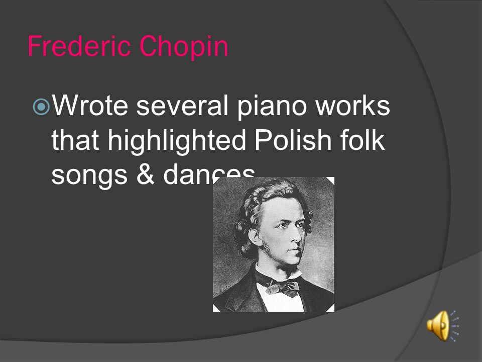 Frederic Chopin Wrote several piano works that highlighted Polish folk songs & dances