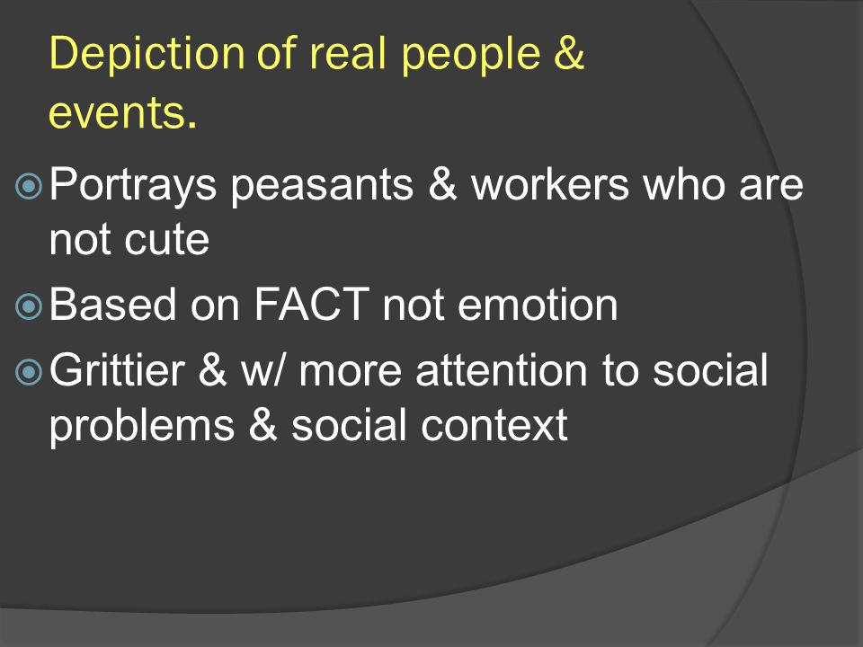 Depiction of real people & events. Portrays peasants & workers who are not cute Based on FACT not emotion Grittier & w/ more attention to social probl