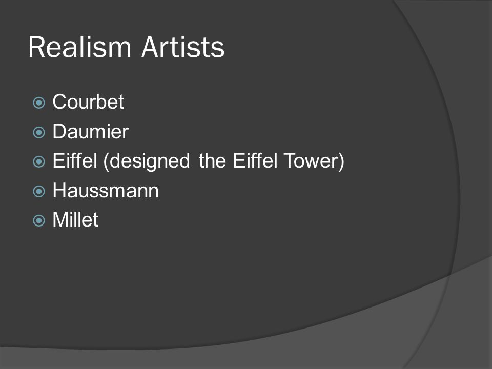 Realism Artists Courbet Daumier Eiffel (designed the Eiffel Tower) Haussmann Millet