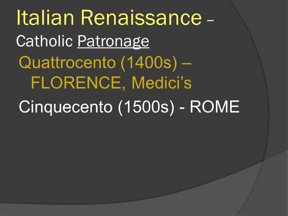Italian Renaissance – Catholic Patronage Quattrocento (1400s) – FLORENCE, Medicis Cinquecento (1500s) - ROME