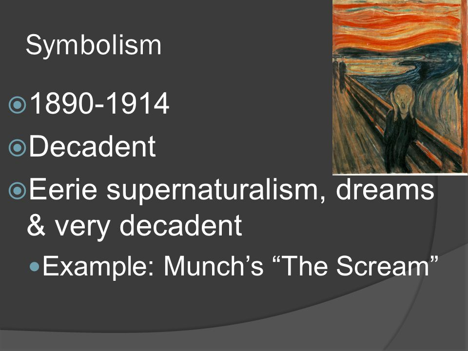 Symbolism 1890-1914 Decadent Eerie supernaturalism, dreams & very decadent Example: Munchs The Scream