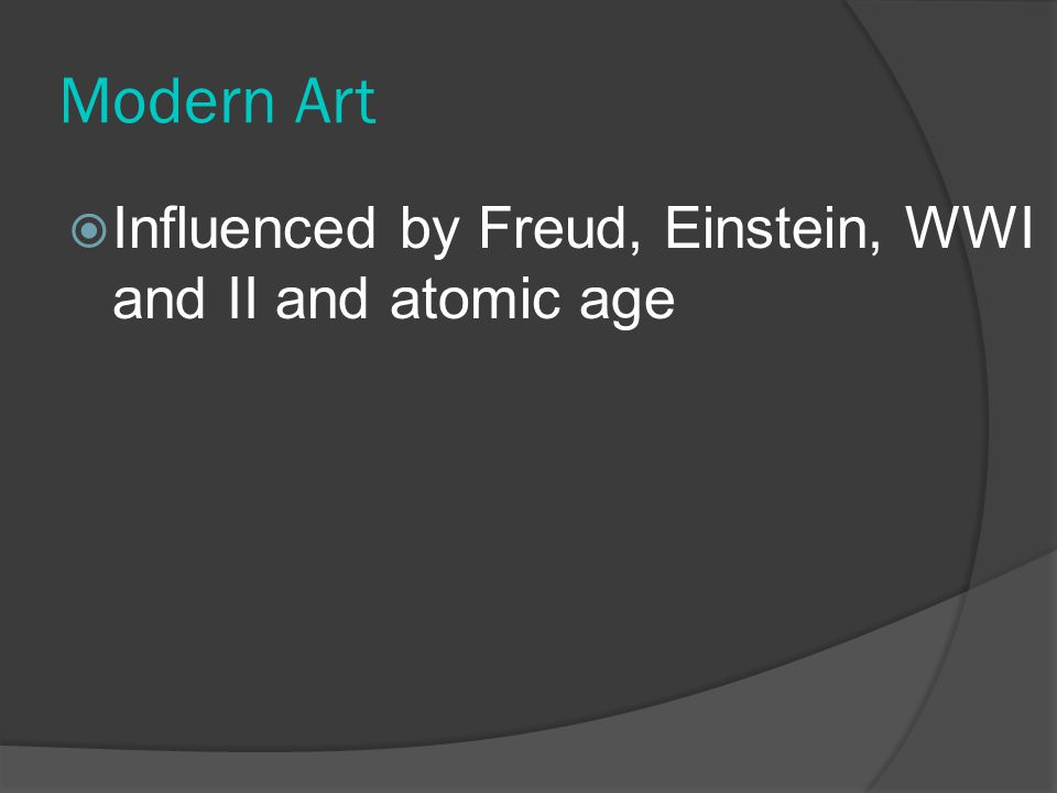 Modern Art Influenced by Freud, Einstein, WWI and II and atomic age