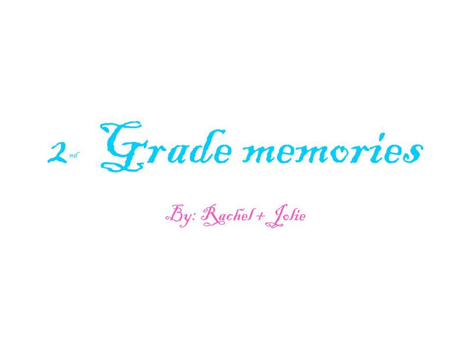 2 nd Grade memories By: Rachel + Jolie