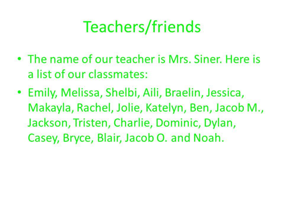 Teachers/friends The name of our teacher is Mrs. Siner. Here is a list of our classmates: Emily, Melissa, Shelbi, Aili, Braelin, Jessica, Makayla, Rac