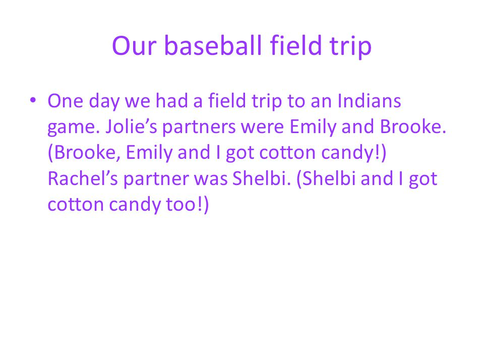 Our baseball field trip One day we had a field trip to an Indians game. Jolies partners were Emily and Brooke. (Brooke, Emily and I got cotton candy!)