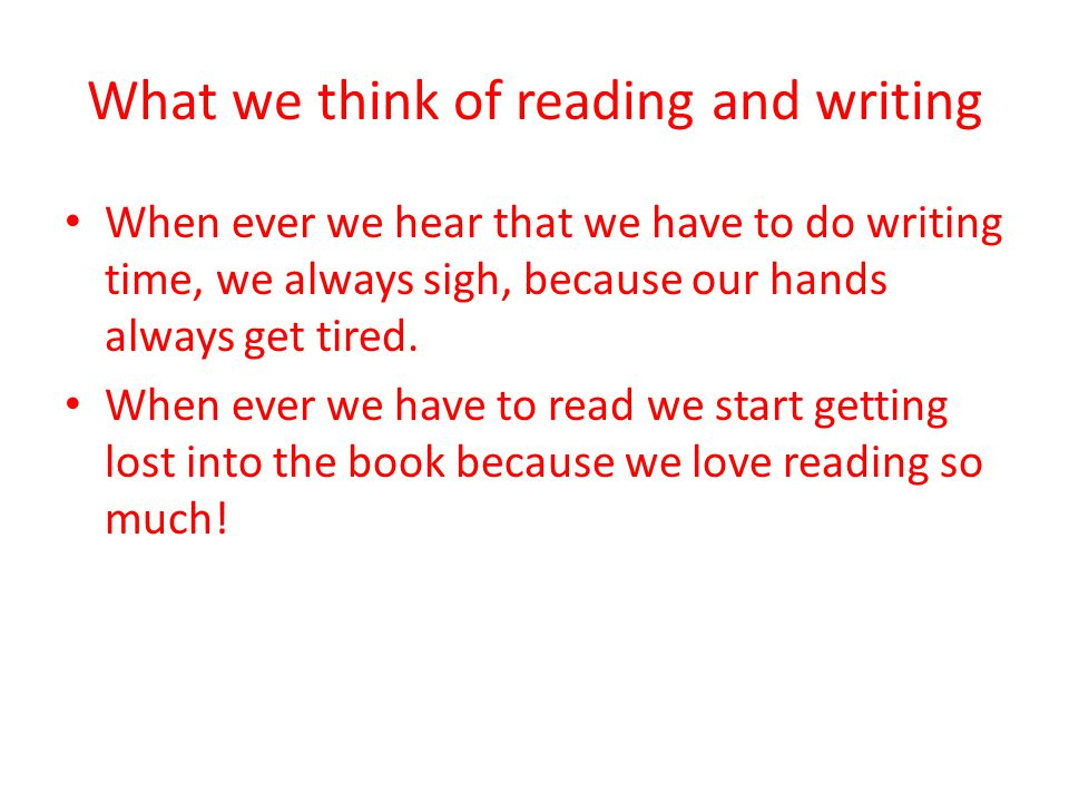 What we think of reading and writing When ever we hear that we have to do writing time, we always sigh, because our hands always get tired.