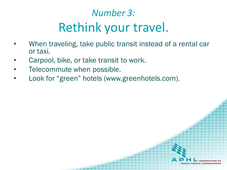 Number 3: Rethink your travel. When traveling, take public transit instead of a rental car or taxi.