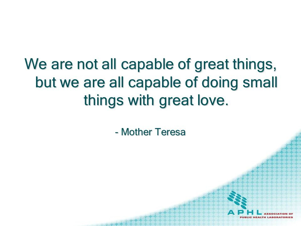 We are not all capable of great things, but we are all capable of doing small things with great love.