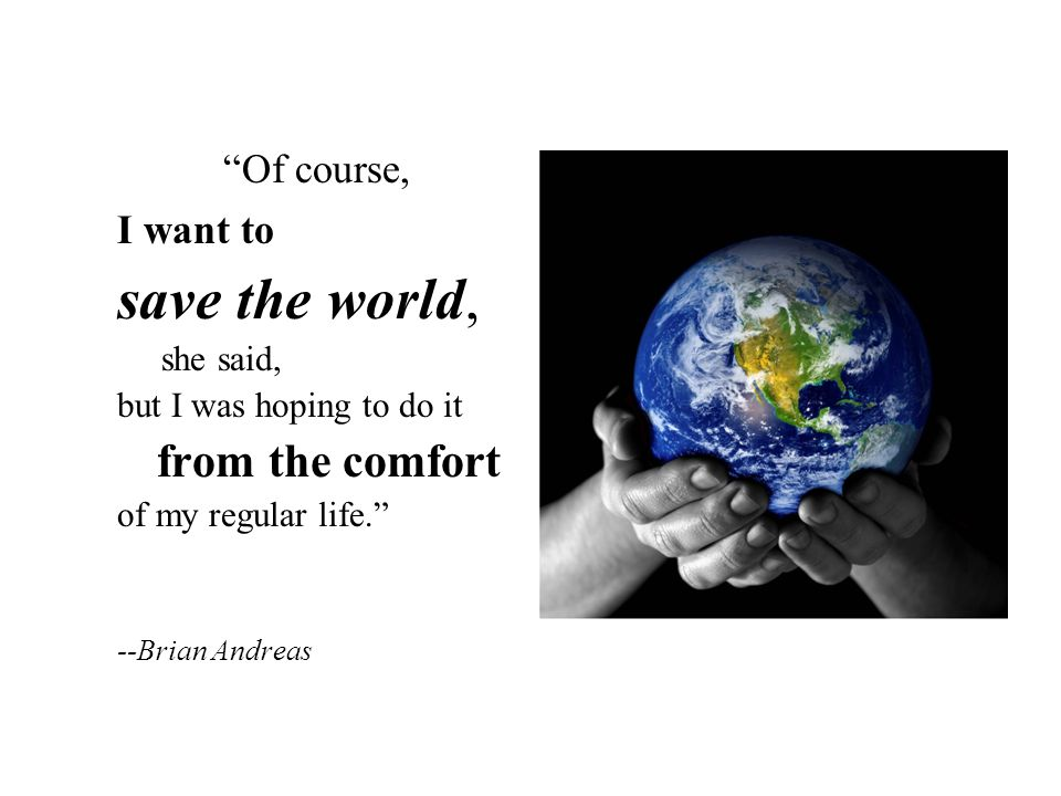 Of course, I want to save the world, she said, but I was hoping to do it from the comfort of my regular life.