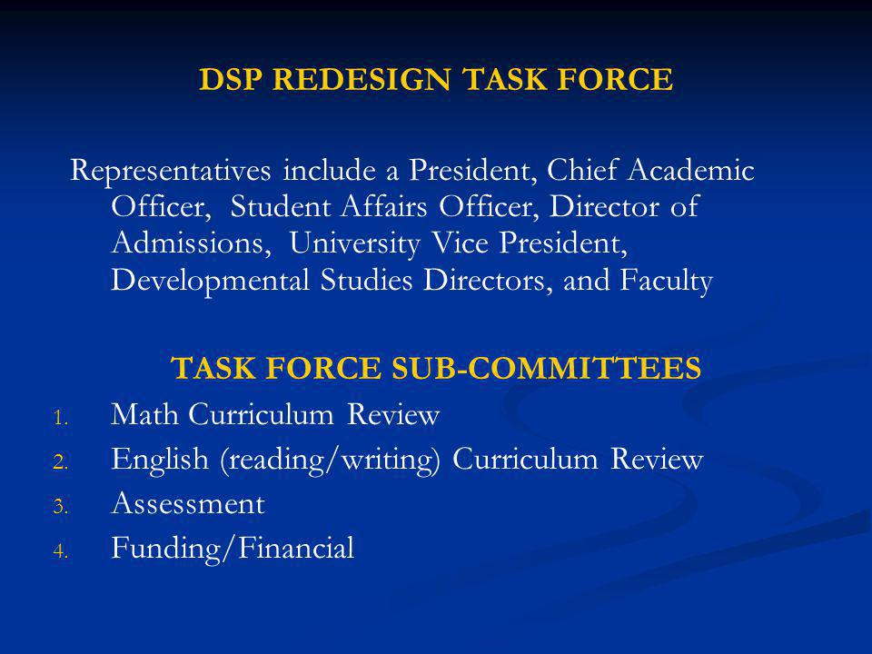 DSP REDESIGN TASK FORCE Representatives include a President, Chief Academic Officer, Student Affairs Officer, Director of Admissions, University Vice President, Developmental Studies Directors, and Faculty TASK FORCE SUB-COMMITTEES 1.