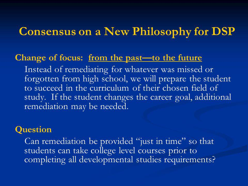 Consensus on a New Philosophy for DSP Change of focus: from the pastto the future Instead of remediating for whatever was missed or forgotten from high school, we will prepare the student to succeed in the curriculum of their chosen field of study.
