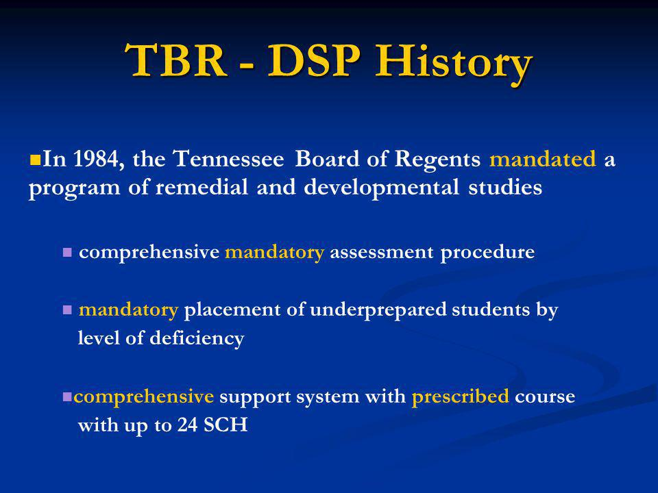 TBR - DSP History In 1984, the Tennessee Board of Regents mandated a program of remedial and developmental studies comprehensive mandatory assessment procedure mandatory placement of underprepared students by level of deficiency comprehensive support system with prescribed course with up to 24 SCH