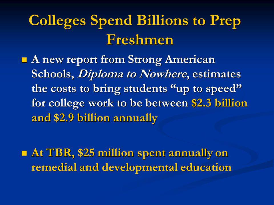 Colleges Spend Billions to Prep Freshmen A new report from Strong American Schools, Diploma to Nowhere, estimates the costs to bring students up to speed for college work to be between $2.3 billion and $2.9 billion annually A new report from Strong American Schools, Diploma to Nowhere, estimates the costs to bring students up to speed for college work to be between $2.3 billion and $2.9 billion annually At TBR, $25 million spent annually on remedial and developmental education At TBR, $25 million spent annually on remedial and developmental education