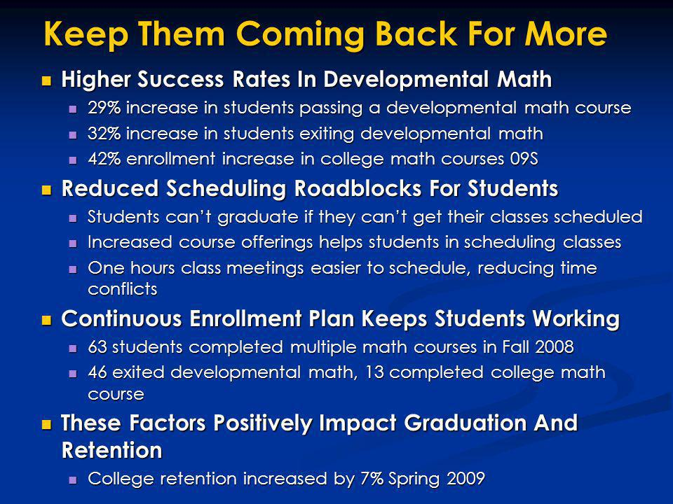 Keep Them Coming Back For More Higher Success Rates In Developmental Math Higher Success Rates In Developmental Math 29% increase in students passing a developmental math course 29% increase in students passing a developmental math course 32% increase in students exiting developmental math 32% increase in students exiting developmental math 42% enrollment increase in college math courses 09S 42% enrollment increase in college math courses 09S Reduced Scheduling Roadblocks For Students Reduced Scheduling Roadblocks For Students Students cant graduate if they cant get their classes scheduled Students cant graduate if they cant get their classes scheduled Increased course offerings helps students in scheduling classes Increased course offerings helps students in scheduling classes One hours class meetings easier to schedule, reducing time conflicts One hours class meetings easier to schedule, reducing time conflicts Continuous Enrollment Plan Keeps Students Working Continuous Enrollment Plan Keeps Students Working 63 students completed multiple math courses in Fall 2008 63 students completed multiple math courses in Fall 2008 46 exited developmental math, 13 completed college math course 46 exited developmental math, 13 completed college math course These Factors Positively Impact Graduation And Retention These Factors Positively Impact Graduation And Retention College retention increased by 7% Spring 2009 College retention increased by 7% Spring 2009