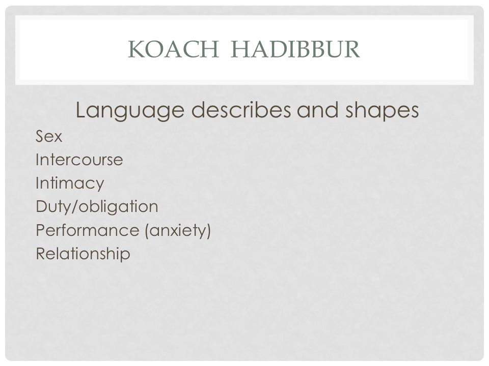 KOACH HADIBBUR Language describes and shapes Sex Intercourse Intimacy Duty/obligation Performance (anxiety) Relationship