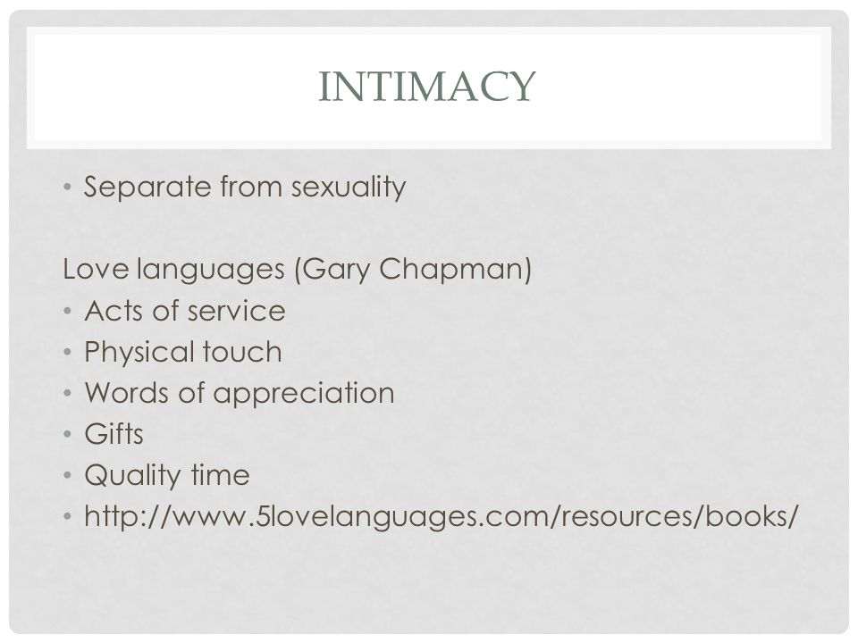 INTIMACY Separate from sexuality Love languages (Gary Chapman) Acts of service Physical touch Words of appreciation Gifts Quality time http://www.5lov