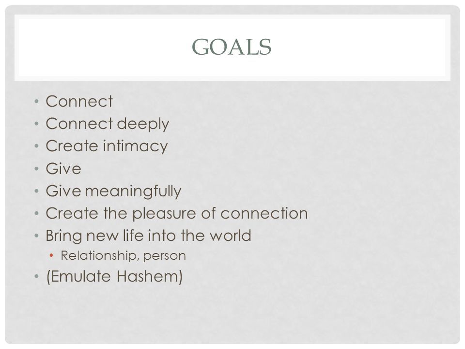 GOALS Connect Connect deeply Create intimacy Give Give meaningfully Create the pleasure of connection Bring new life into the world Relationship, pers