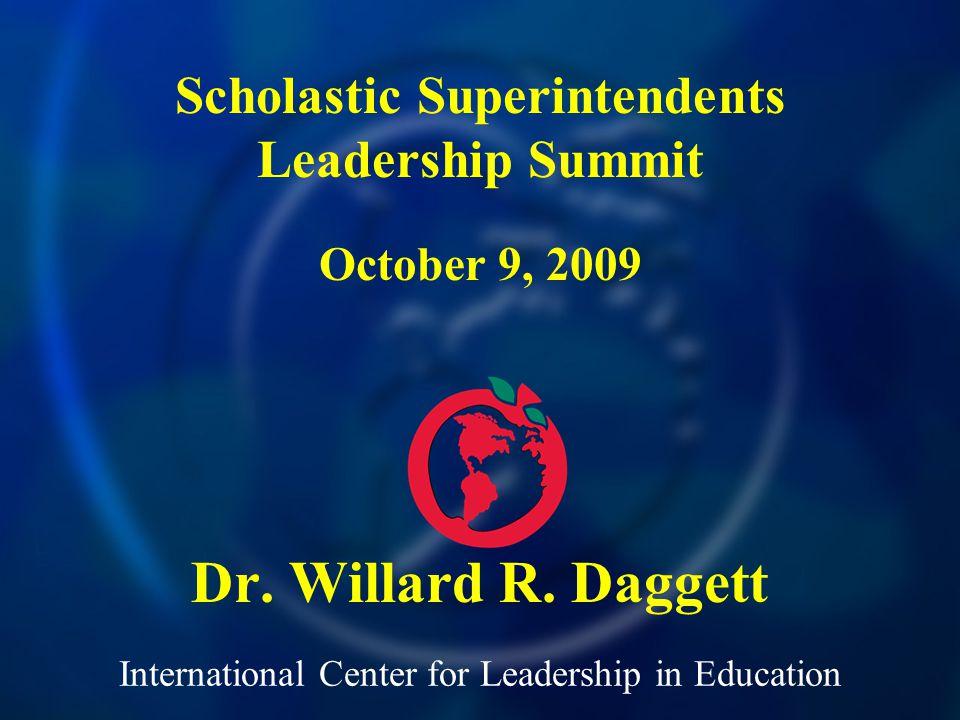 International Center for Leadership in Education Dr. Willard R. Daggett Scholastic Superintendents Leadership Summit October 9, 2009