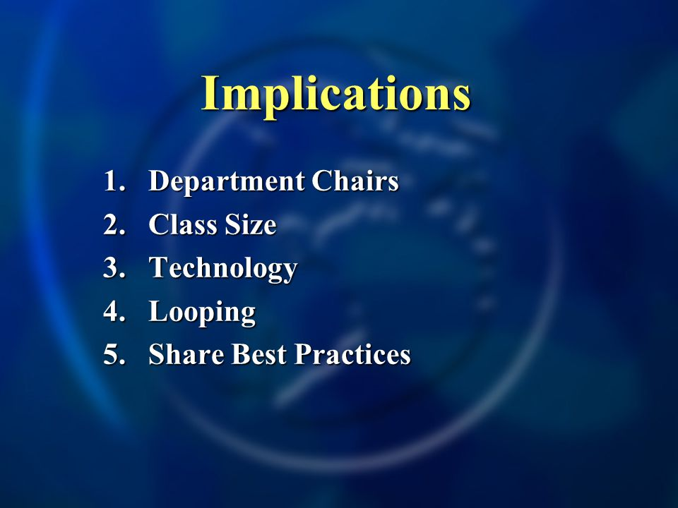 Implications 1.Department Chairs 2.Class Size 3. Technology 4. Looping 5. Share Best Practices