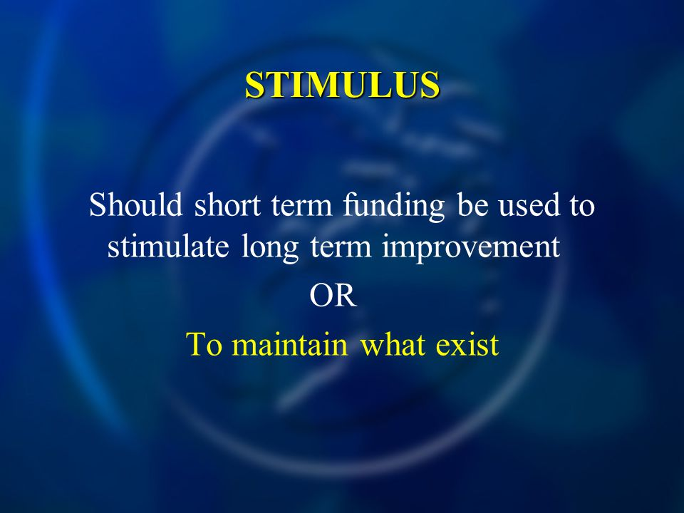 STIMULUS Should short term funding be used to stimulate long term improvement OR To maintain what exist