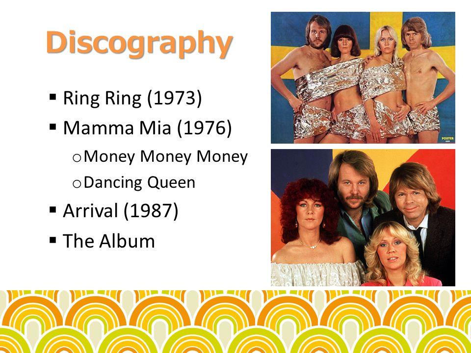 Discography Ring Ring (1973) Mamma Mia (1976) o Money Money Money o Dancing Queen Arrival (1987) The Album