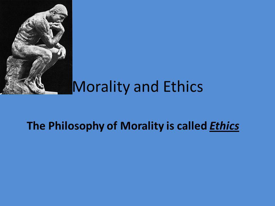 Morality and Ethics The Philosophy of Morality is called Ethics