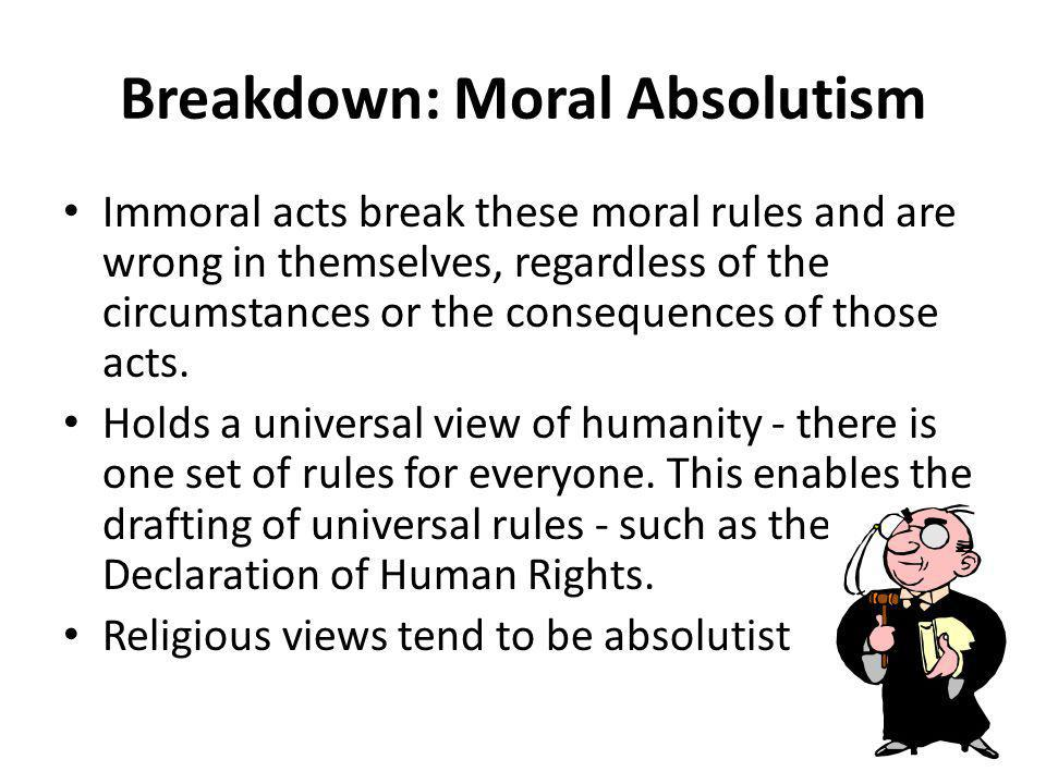Breakdown: Moral Absolutism Immoral acts break these moral rules and are wrong in themselves, regardless of the circumstances or the consequences of those acts.